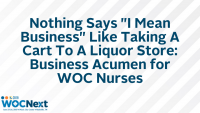 """Nothing Says """"I Mean Business"""" Like Taking A Cart To A Liquor Store: Business Acumen for WOC Nurses"""