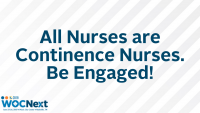All Nurses are Continence Nurses. Be Engaged!