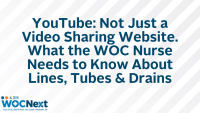 YouTube: Not Just a Video Sharing Website. What the WOC Nurse Needs to Know About Lines, Tubes & Drains