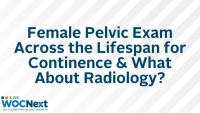 Female Pelvic Exam Across the Lifespan for Continence & What About Radiology?
