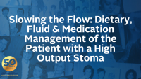Slowing the Flow: Dietary, Fluid & Medication Management of the Patient with a High Output Stoma