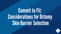 Commit to Fit: Considerations for  Ostomy Skin Barrier Selection