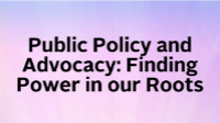 Public Policy and Advocacy: Finding Power in our Roots